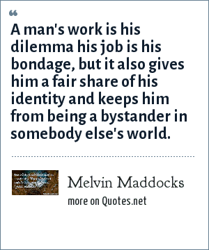 Melvin Maddocks: A man's work is his dilemma his job is his bondage, but it also gives him a fair share of his identity and keeps him from being a bystander in somebody else's world.