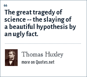 Thomas Huxley: The great tragedy of science -- the slaying of a beautiful hypothesis by an ugly fact.