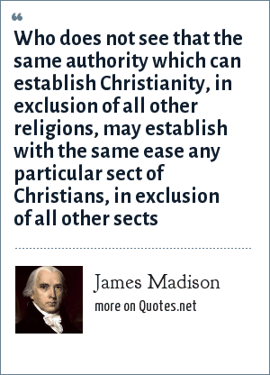James Madison: Who does not see that the same authority which can establish Christianity, in exclusion of all other religions, may establish with the same ease any particular sect of Christians, in exclusion of all other sects