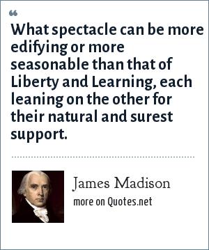 James Madison: What spectacle can be more edifying or more seasonable than that of Liberty and Learning, each leaning on the other for their natural and surest support.