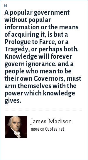 James Madison: A popular government without popular information or the means of acquiring it, is but a Prologue to Farce, or a Tragedy, or perhaps both. Knowledge will forever govern ignorance. and a people who mean to be their own Governors, must arm themselves with the power which knowledge gives.