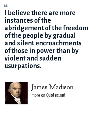James Madison: I believe there are more instances of the abridgement of the freedom of the people by gradual and silent encroachments of those in power than by violent and sudden usurpations.