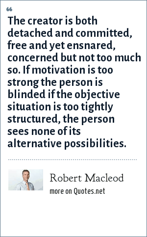 Robert Macleod: The creator is both detached and committed, free and yet ensnared, concerned but not too much so. If motivation is too strong the person is blinded if the objective situation is too tightly structured, the person sees none of its alternative possibilities.