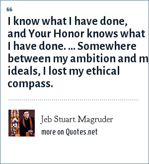 Jeb Stuart Magruder: I know what I have done, and Your Honor knows what I have done. ... Somewhere between my ambition and my ideals, I lost my ethical compass.
