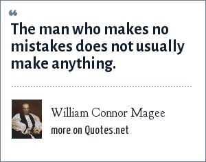 William Connor Magee: The man who makes no mistakes does not usually make anything.
