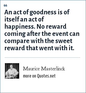 Maurice Masterlinck: An act of goodness is of itself an act of happiness. No reward coming after the event can compare with the sweet reward that went with it.