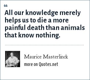 Maurice Masterlinck: All our knowledge merely helps us to die a more painful death than animals that know nothing.