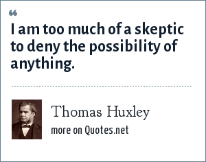 Thomas Huxley: I am too much of a skeptic to deny the possibility of anything.