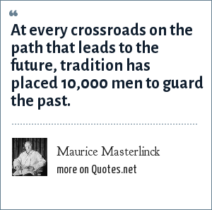 Maurice Masterlinck: At every crossroads on the path that leads to the future, tradition has placed 10,000 men to guard the past.