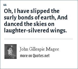 John Gillespie Magee: Oh, I have slipped the surly bonds of earth, And danced the skies on laughter-silvered wings.