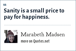 Marabeth Madsen: Sanity is a small price to pay for happiness.