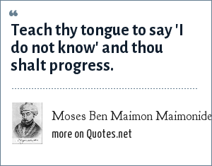 Moses Ben Maimon Maimonides: Teach thy tongue to say 'I do not know' and thou shalt progress.