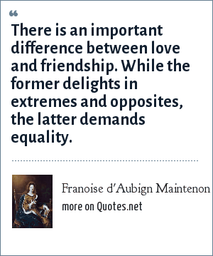 Franoise d'Aubign Maintenon: There is an important difference between love and friendship. While the former delights in extremes and opposites, the latter demands equality.