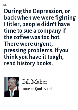 Bill Maher: During the Depression, or back when we were fighting Hitler, people didn't have time to sue a company if the coffee was too hot. There were urgent, pressing problems. If you think you have it tough, read history books.