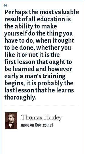 Thomas Huxley: Perhaps the most valuable result of all education is the ability to make yourself do the thing you have to do, when it ought to be done, whether you like it or not it is the first lesson that ought to be learned and however early a man's training begins, it is probably the last lesson that he learns thoroughly.