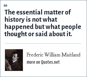Frederic William Maitland: The essential matter of history is not what happened but what people thought or said about it.