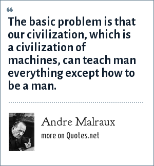 Andre Malraux: The basic problem is that our civilization, which is a civilization of machines, can teach man everything except how to be a man.