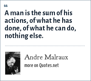 Andre Malraux: A man is the sum of his actions, of what he has done, of what he can do, nothing else.