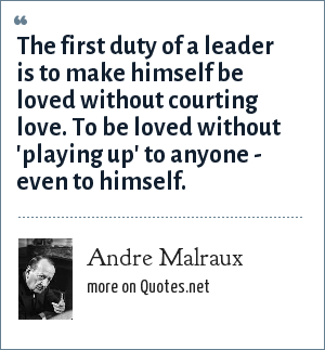 Andre Malraux: The first duty of a leader is to make himself be loved without courting love. To be loved without 'playing up' to anyone - even to himself.