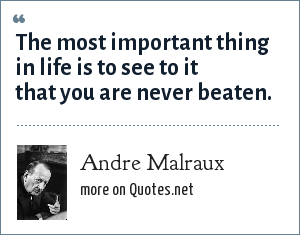 Andre Malraux: The most important thing in life is to see to it that you are never beaten.