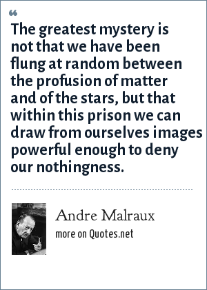 Andre Malraux: The greatest mystery is not that we have been flung at random between the profusion of matter and of the stars, but that within this prison we can draw from ourselves images powerful enough to deny our nothingness.