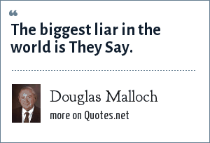 Douglas Malloch: The biggest liar in the world is They Say.