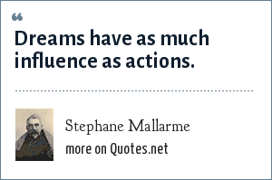 Stephane Mallarme: Dreams have as much influence as actions.