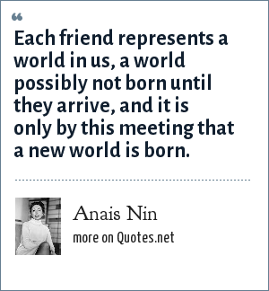 Anais Nin: Each friend represents a world in us, a world possibly not born until they arrive, and it is only by this meeting that a new world is born.