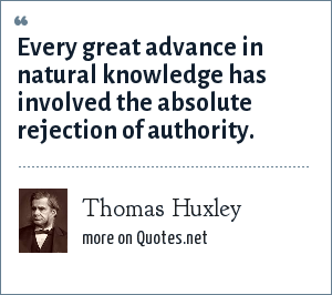Thomas Huxley: Every great advance in natural knowledge has involved the absolute rejection of authority.
