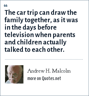 Andrew H. Malcolm: The car trip can draw the family together, as it was in the days before television when parents and children actually talked to each other.