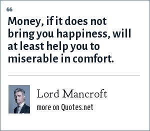 Lord Mancroft: Money, if it does not bring you happiness, will at least help you to miserable in comfort.