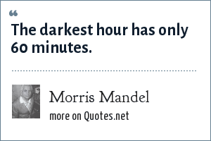 Morris Mandel: The darkest hour has only 60 minutes.
