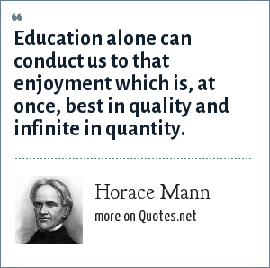 Horace Mann: Education alone can conduct us to that enjoyment which is, at once, best in quality and infinite in quantity.