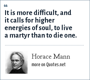 Horace Mann: It is more difficult, and it calls for higher energies of soul, to live a martyr than to die one.