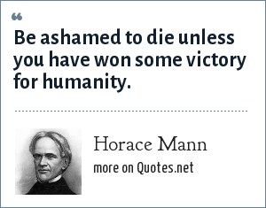 Horace Mann: Be ashamed to die unless you have won some victory for humanity.