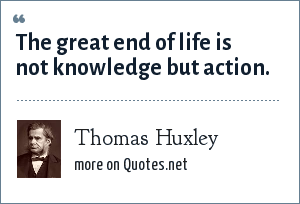 Thomas Huxley: The great end of life is not knowledge but action.