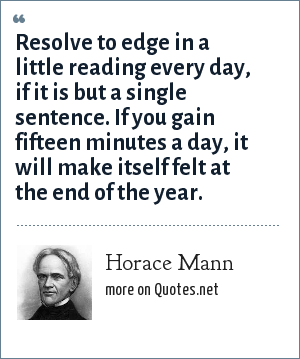 Horace Mann: Resolve to edge in a little reading every day, if it is but a single sentence. If you gain fifteen minutes a day, it will make itself felt at the end of the year.