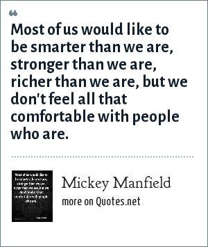 Mickey Manfield: Most of us would like to be smarter than we are, stronger than we are, richer than we are, but we don't feel all that comfortable with people who are.