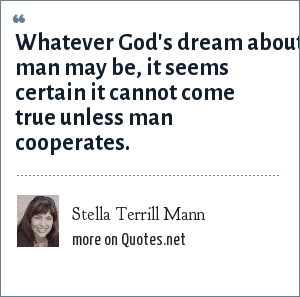 Stella Terrill Mann: Whatever God's dream about man may be, it seems certain it cannot come true unless man cooperates.