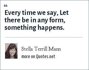 Stella Terrill Mann: Every time we say, Let there be in any form, something happens.