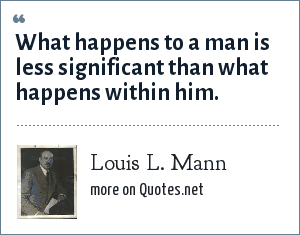 Louis L. Mann: What happens to a man is less significant than what happens within him.