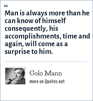 Golo Mann: Man is always more than he can know of himself consequently, his accomplishments, time and again, will come as a surprise to him.