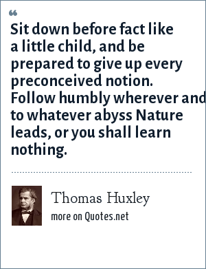 Thomas Huxley: Sit down before fact like a little child, and be prepared to give up every preconceived notion. Follow humbly wherever and to whatever abyss Nature leads, or you shall learn nothing.
