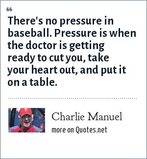 Charlie Manuel: There's no pressure in baseball. Pressure is when the doctor is getting ready to cut you, take your heart out, and put it on a table.