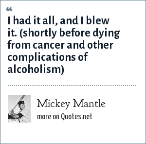 Mickey Mantle: I had it all, and I blew it. (shortly before dying from cancer and other complications of alcoholism)