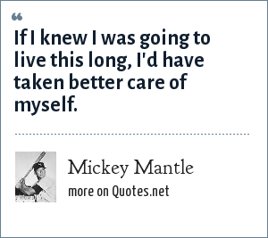 Mickey Mantle: If I knew I was going to live this long, I'd have taken better care of myself.