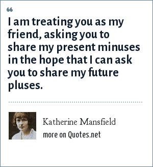 Katherine Mansfield: I am treating you as my friend, asking you to share my present minuses in the hope that I can ask you to share my future pluses.