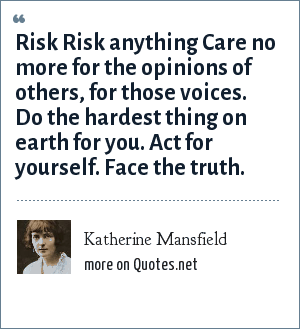 Katherine Mansfield: Risk Risk anything Care no more for the opinions of others, for those voices. Do the hardest thing on earth for you. Act for yourself. Face the truth.