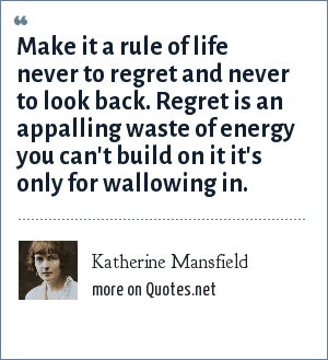 Katherine Mansfield: Make it a rule of life never to regret and never to look back. Regret is an appalling waste of energy you can't build on it it's only for wallowing in.