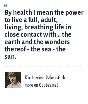 Katherine Mansfield: By health I mean the power to live a full, adult, living, breathing life in close contact with... the earth and the wonders thereof - the sea - the sun.